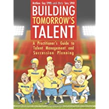 Building Tomorrow's Talent: A Practitioner's Guide to Talent Management and Succession Planning