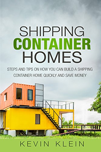 Shipping Container Homes: Steps and tips on How You Can Build a Shipping Container Home Quickly and Save Money by [Klein, Kevin]