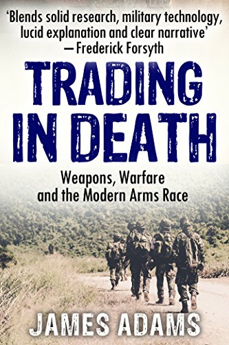 Trading in Death: Weapons, Warfare and The Modern Arms Race by [Adams, James]