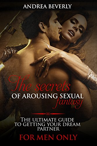 The secrets of arousing sexual fantasy: The ultimate guide to getting your dream partner (for men only) (Arousing Love)