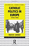 Catholic Politics in Europe, 1918-1945, Martin Conway, 0415064015