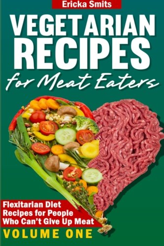 Vegetarian Recipes for Meat Eaters: Flexitarian Diet Recipes for People Who Can?t Give Up Meat (Volume 1) ebook