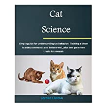 Cat Science: Simple guide for understanding cat behavior: Training a kitten to obey commands and behave well, plus best grain-free treats for rewards