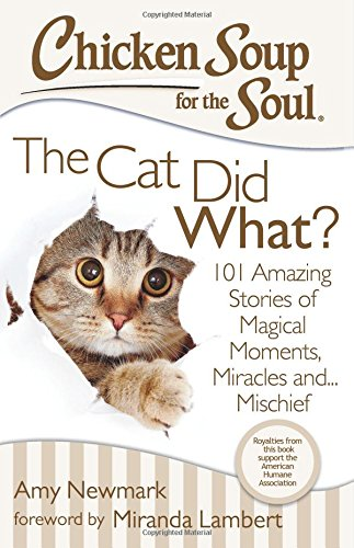 Chicken Soup for the Soul The Cat Did What 101 Amazing Stories of Magical Moments Miracles and... Mischief