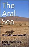 The Aral Sea: How did we lose it?