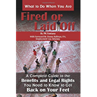 What to Do When You Are Fired or Laid Off: A Complete Guide to the Benefits and Legal Rights You Need to Know to Get Back on Your Feet
