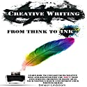 Creative Writing: From Think to Ink: Learn How to Unleash Your Creative Self and Discover Why You Don't Need 1000 Writing Prompts to Blast Away Your Writer's Block and Improve Your Writing Skills Audiobook by Simeon Lindstrom Narrated by Craig Beck