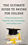 The Ultimate Guide to Paying for College: A Free Introduction to Financial Aid, Scholarships, and Cutting Costs (How To Get College Scholarships Book...