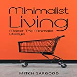 Minimalist Living: Master the Minimalist Lifestyle | Mitch Sargood