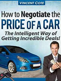 how to negotiate the price of a car the intelligent way of getting incredible deals vincent. Black Bedroom Furniture Sets. Home Design Ideas