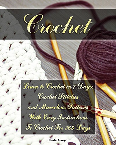 Crochet: Learn to Crochet in 7 Days: Crochet Stitches and Marvelous Patterns With Easy Instructions To Crochet For 365 Days: Crochet Patterns Crochet  Patterns Cute And Easy Crochet Book 1