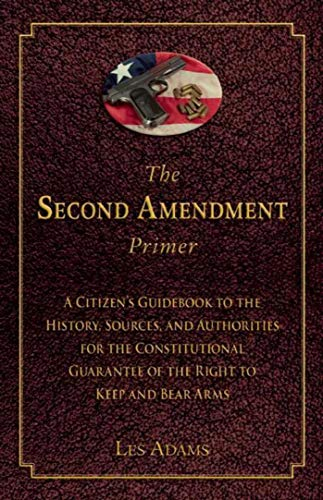 The Second Amendment Primer: A Citizen's Guidebook to the History, Sources, and Authorities for the Constitutional Guarantee of the Right to Keep and Bear Arms (The Right To Bear Arms Us Constitution)