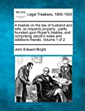 A treatise on the law of husband and wife, as respects property : partly founded upon Roper's treatise, and comprising Jacob's notes and additions thereto. Volume 1 Of 2, John Edward Bright, 1240035829