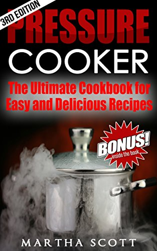 PRESSURE COOKER: The Ultimate Cookbook for Easy and Delicious Recipes (Pressure cooker cookbook, pressure cooking, easy meals, soups, electric pressure cooking) by Martha Scott