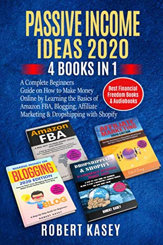 Passive Income Ideas 2020: 4 Books in 1 - A Complete Beginners Guide on How to Make Money Online by Learning the Basics of Amazon FBA, Blogging, ... (Best Financial Freedom Books & Audiobooks) by Robert Kasey
