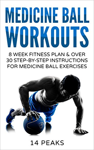 Medicine Ball Workouts: 8 Week Fitness Plan: Over 30 Step-by-Step Instructions for...