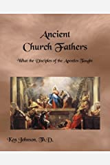 Ancient Church Fathers: What the Disciples of the Apostles Taught Paperback