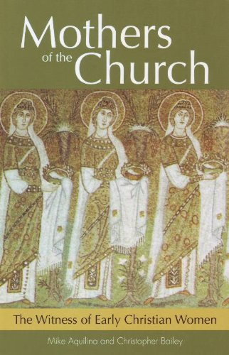 Mothers of the Church: The Witness of Early Christian Women Mike Aquilina
