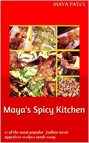 Maya's Spicy Kitchen: 15 of the most popular Indian meat appetizer recipes made easy! by Maya Patel