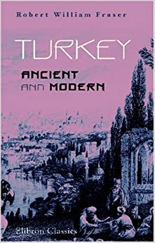 Turkey, Ancient and Modern: A History of the Ottoman Empire from the Period of Its Establishment to the Present Time by Robert William Fraser (2003-12-18)