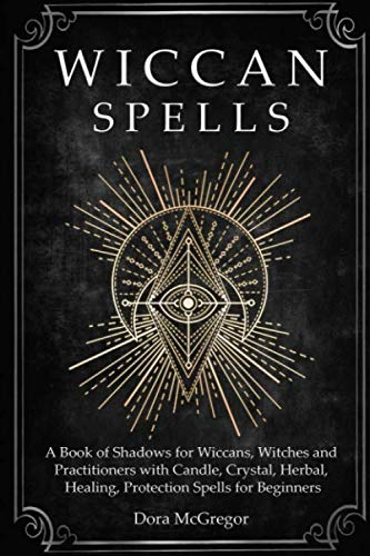 Wiccan Spells: A Book of Shadows for Wiccans, Witches and Practitioners with Candle, Crystal, Herbal, Healing, Protection Spells for Beginners