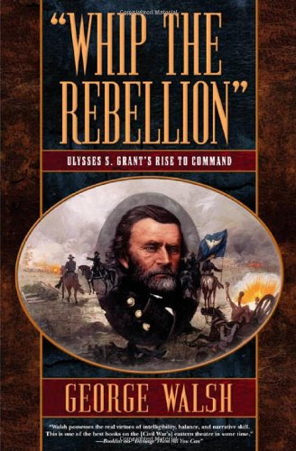 Whip the Rebellion: Ulysses S. Grant's Rise to Command pdf epub