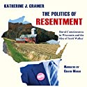 The Politics of Resentment: Rural Consciousness in Wisconsin and the Rise of Scott Walker Audiobook by Katherine J. Cramer Narrated by Coleen Marlo