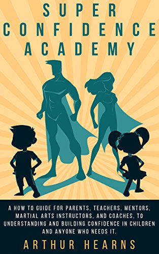 Super Confidence Academy: A How To Guide For Parents, Teachers, Mentors, Martial Arts Instructors, And Coaches, To Understanding And Building Confidence In Children And Anyone Who Needs It.