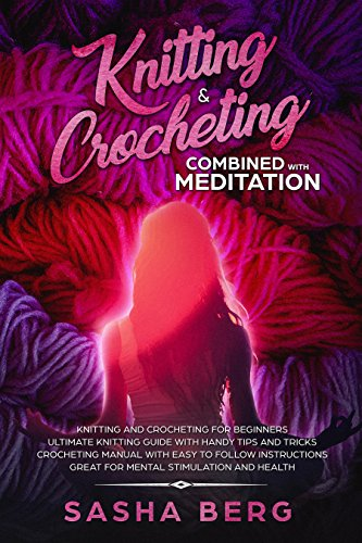 Knitting & Crocheting Combined with Meditation: Knitting and Crochet for Beginners Manual with Easy to Follow Instructions Handy Tips and Tricks Great for Mental Stimulation and Health