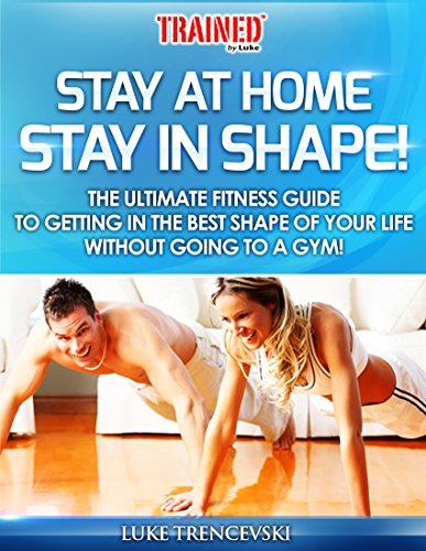STAY AT HOME STAY IN SHAPE!: THE ULTIMATE FITNESS GUIDE TO GETTING IN THE BEST SHAPE OF YOUR LIFE WITHOUT GOING TO A GYM!