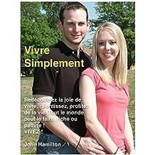 Vivre Simplement: Redécouvrez la joie de vivre, ralentissez, profitez de la vie. Tout le monde peut le faire, riche ou pauvre ! VIVEZ ! (French Edition)
