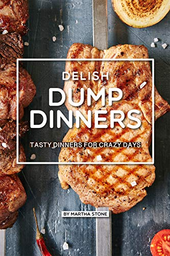 Delish Dump Dinners: Tasty Dinners for Crazy Days by [Stone, Martha]