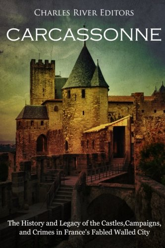 Carcassonne: The History and Legacy of the Castles, Campaigns, and Crimes in France's Fabled Walled - Castle Carcassonne