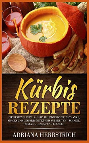 Kürbis Rezepte: Die besten Suppen, Salate, Hauptgerichte, Getränke, Snacks und Desserts mit Kürbis zubereiten – schnell, einfach, gesund und lecker! (German -