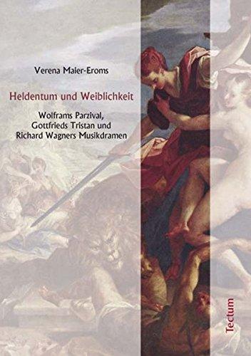 Heldentum und Weiblichkeit: Wolframs Parzival, Gottfrieds Tristan und Richard Wagners Musikdramen