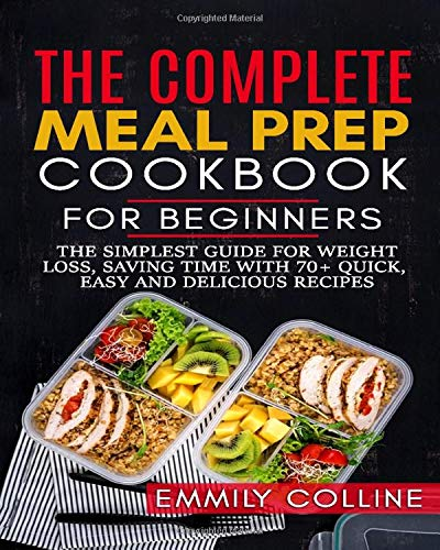The Complete Meal Prep Cookbook For Beginners  The Simplest Guide For Weight Loss And Saving Time With 70+ Quick Easy And Delicious Recipes