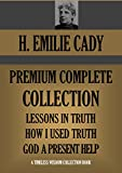 H. EMILIE CADY COMPLETE PREMIUM COLLECTION:  Lessons In Truth; How I Used Truth; God A Present Help (Timeless Wisdom Collection Book 765)
