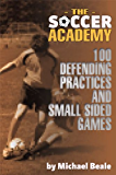 The Soccer Academy: 100 Defending Practices and Small Sided Games