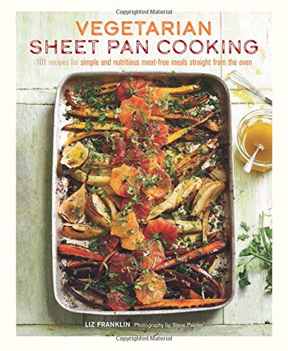Vegetarian Sheet Pan Cooking: 101 recipes for simple and nutritious meat-free meals straight from the oven by Liz Franklin