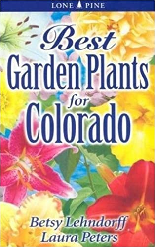 Best Garden Plants For Colorado Betsy Lehndorff Laura Peters