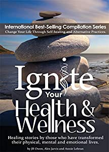 Ignite Your Health and Wellness: Healing stories by those who have transformed their physical, mental and emotional lives by JB Owen, Alex  Jarvis, Annie  Lebrun
