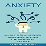 Anxiety: How to Overcome Anxiety, Feel Almost Instant Relief and Start Enjoying Life Once Again! | Katelyn Williams
