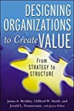 Designing Organizations to Create Value: From Strategy to Structure (General Finance & Investing)