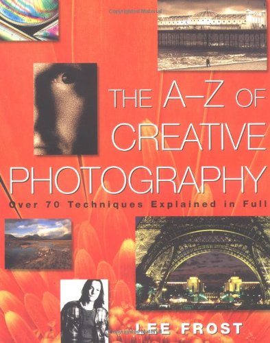 The A-Z of Creative Photography: Over 70 Techniques Explained in Full -