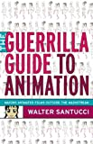The Guerrilla Guide to Animation : Making Animated Films Outside the Mainstream, Santucci, Walter and Santucci, 0826429858