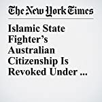 Islamic State Fighter's Australian Citizenship Is Revoked Under Anti-Terror Laws | Jacqueline Williams