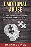 Emotional Abuse: A Guide to Emotional Healing Through Discovering Happiness and Self Love: Volume 1 (Healing Emotional Abuse)
