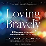 Loving Bravely: 20 Lessons of Self-Discovery to Help You Get the Love You Want | Alexandra H. Solomon PhD