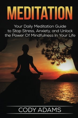 Meditation: Your Daily Meditation Guide to Stop Stress, Anxiety, and Unlock the Power of Mindfulness in Your Life (Meditation Techniques,Meditating, ... Guide To Meditation, Yoga,) (Volume 1)