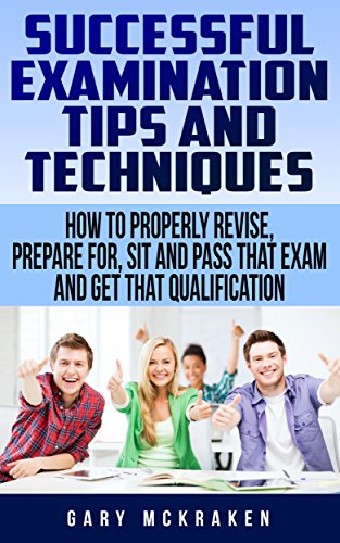 Successful Examination Tips and Techniques: How to Properly Revise, Prepare For, Sit and Pass That Exam and Get That Qualification